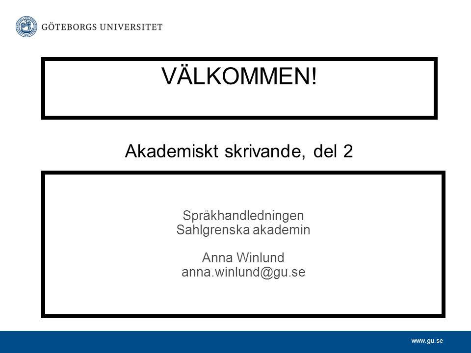www.gu.se VÄLKOMMEN! Akademiskt skrivande, del 2 Språkhandledningen Sahlgrenska akademin Anna Winlund anna.winlund@gu.se