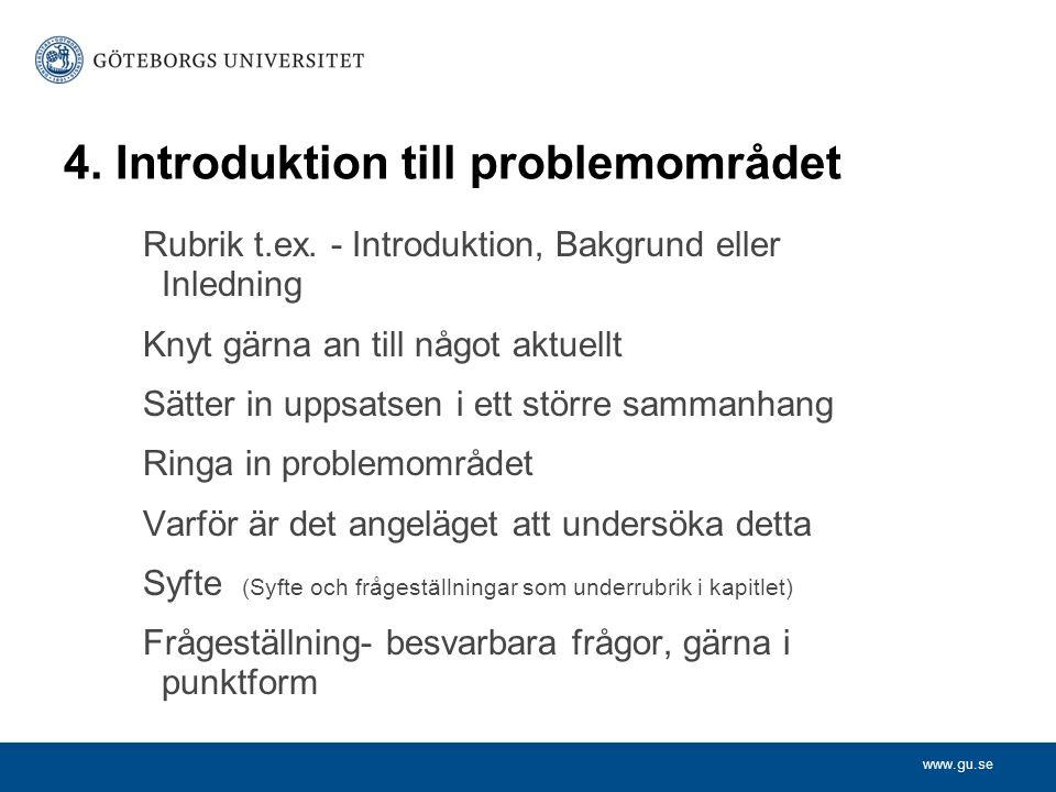 www.gu.se 4. Introduktion till problemområdet Rubrik t.ex. - Introduktion, Bakgrund eller Inledning Knyt gärna an till något aktuellt Sätter in uppsat