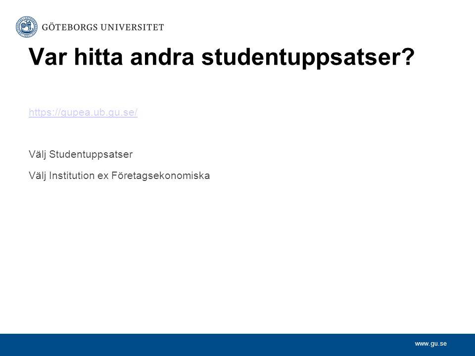 www.gu.se Var hitta andra studentuppsatser? https://gupea.ub.gu.se/ Välj Studentuppsatser Välj Institution ex Företagsekonomiska