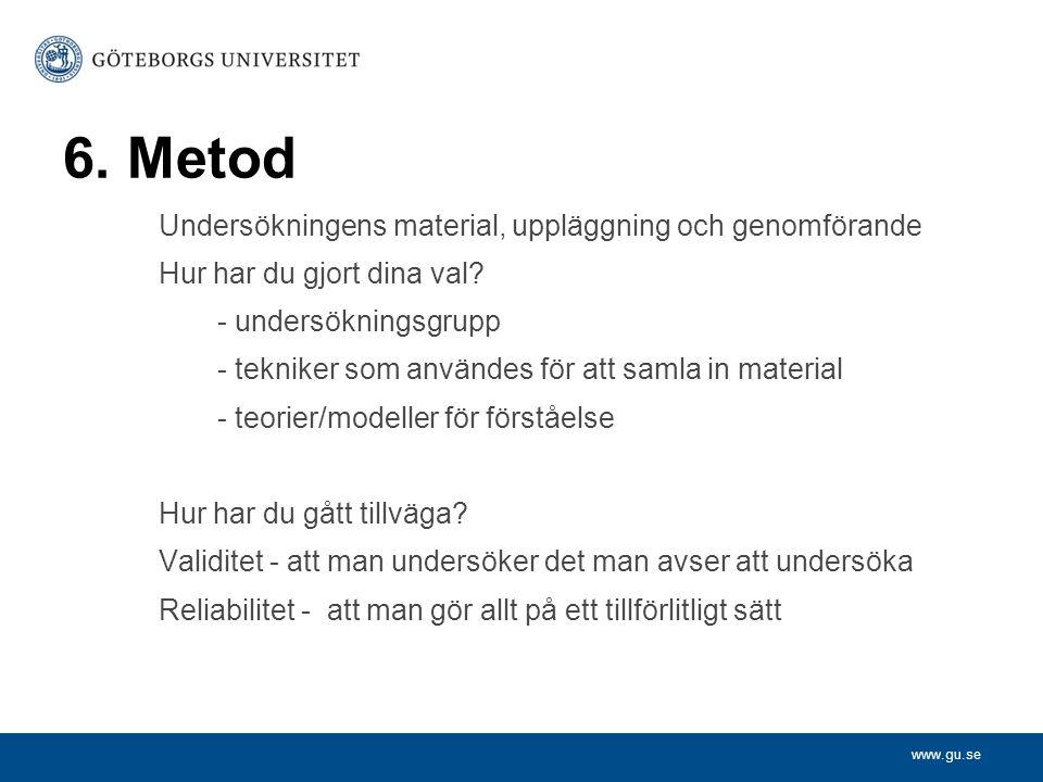 www.gu.se 6. Metod Undersökningens material, uppläggning och genomförande Hur har du gjort dina val? - undersökningsgrupp - tekniker som användes för