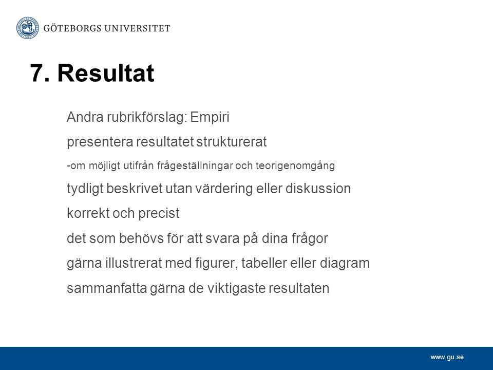 www.gu.se 7. Resultat Andra rubrikförslag: Empiri presentera resultatet strukturerat -om möjligt utifrån frågeställningar och teorigenomgång tydligt b