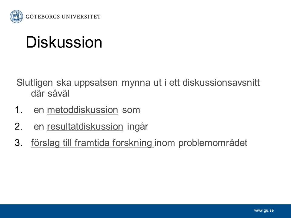 www.gu.se Diskussion Slutligen ska uppsatsen mynna ut i ett diskussionsavsnitt där såväl 1. en metoddiskussion som 2. en resultatdiskussion ingår 3.fö
