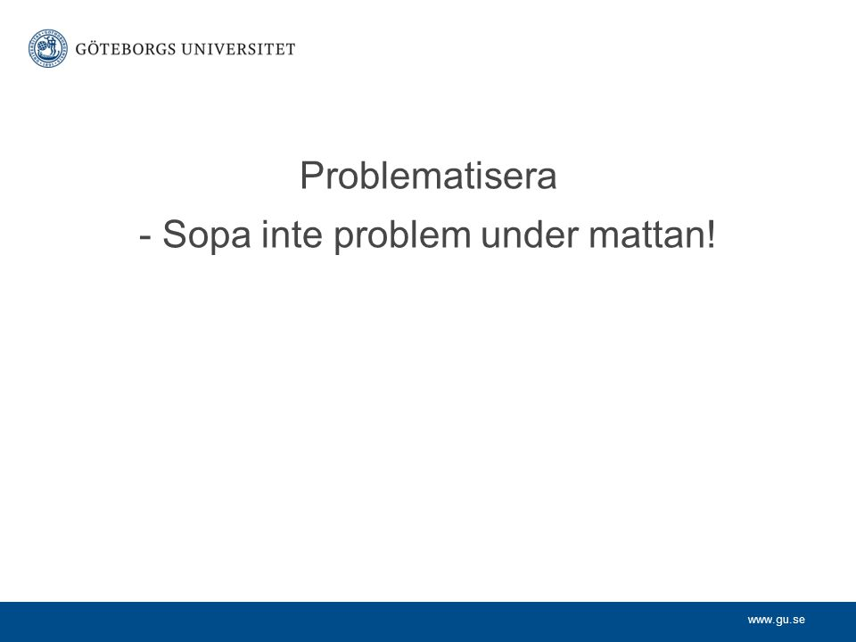www.gu.se Problematisera - Sopa inte problem under mattan!