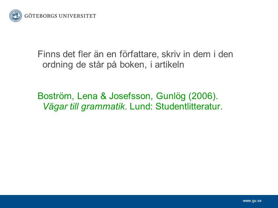 www.gu.se Finns det fler än en författare, skriv in dem i den ordning de står på boken, i artikeln Boström, Lena & Josefsson, Gunlög (2006). Vägar til