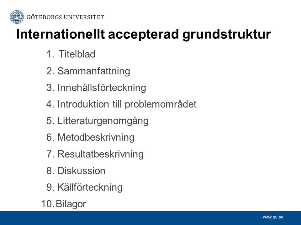 www.gu.se Internationellt accepterad grundstruktur 1. Titelblad 2. Sammanfattning 3. Innehållsförteckning 4. Introduktion till problemområdet 5. Litte