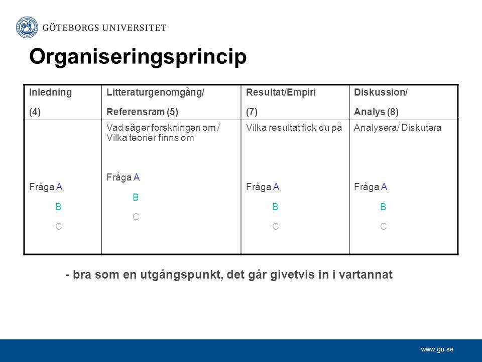 www.gu.se Organiseringsprincip Inledning (4) Litteraturgenomgång/ Referensram (5) Resultat/Empiri (7) Diskussion/ Analys (8) Fråga A B C Vad säger for