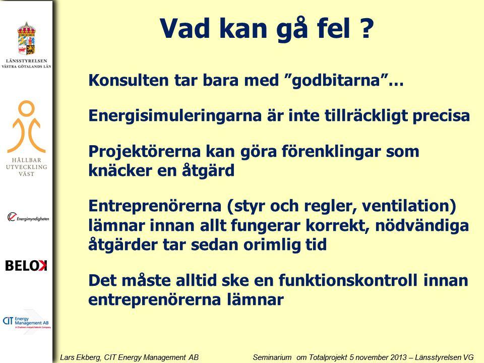Lars Ekberg, CIT Energy Management AB Seminarium om Totalprojekt 5 november 2013 – Länsstyrelsen VG Konsulten tar bara med godbitarna … Energisimuleringarna är inte tillräckligt precisa Projektörerna kan göra förenklingar som knäcker en åtgärd Entreprenörerna (styr och regler, ventilation) lämnar innan allt fungerar korrekt, nödvändiga åtgärder tar sedan orimlig tid Det måste alltid ske en funktionskontroll innan entreprenörerna lämnar Vad kan gå fel ?