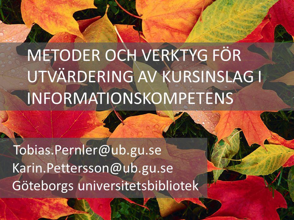 METODER OCH VERKTYG FÖR UTVÄRDERING AV KURSINSLAG I INFORMATIONSKOMPETENS Tobias.Pernler@ub.gu.se Karin.Pettersson@ub.gu.se Göteborgs universitetsbibl