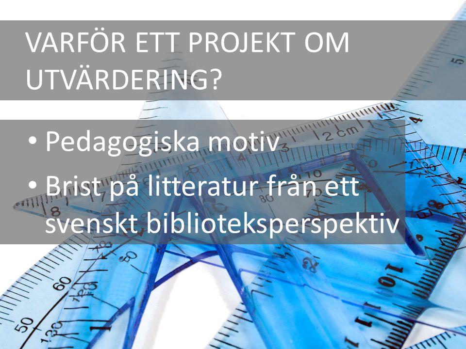 VARFÖR ETT PROJEKT OM UTVÄRDERING? Pedagogiska motiv Brist på litteratur från ett svenskt biblioteksperspektiv