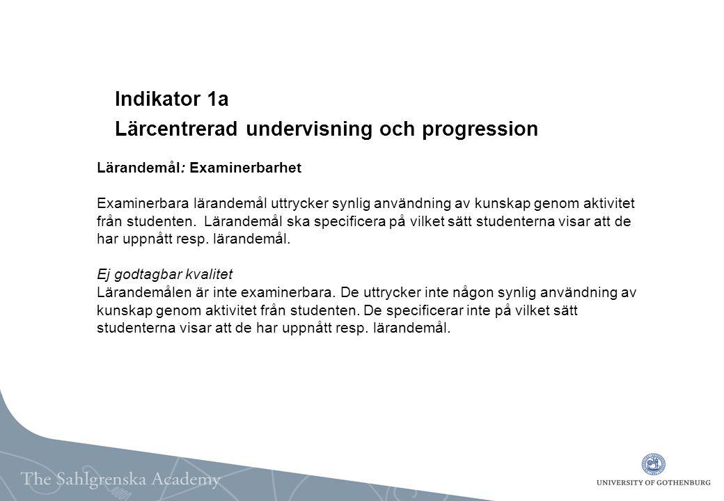 Indikator 1a Lärcentrerad undervisning och progression Lärandemål: Examinerbarhet Examinerbara lärandemål uttrycker synlig användning av kunskap genom aktivitet från studenten.