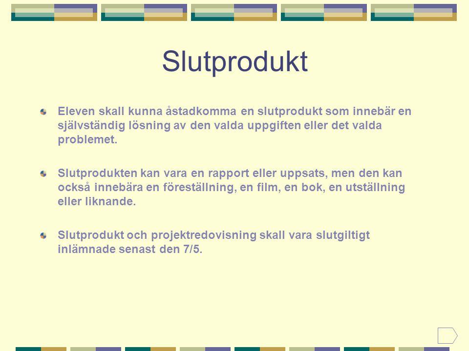 Slutprodukt Eleven skall kunna åstadkomma en slutprodukt som innebär en självständig lösning av den valda uppgiften eller det valda problemet.