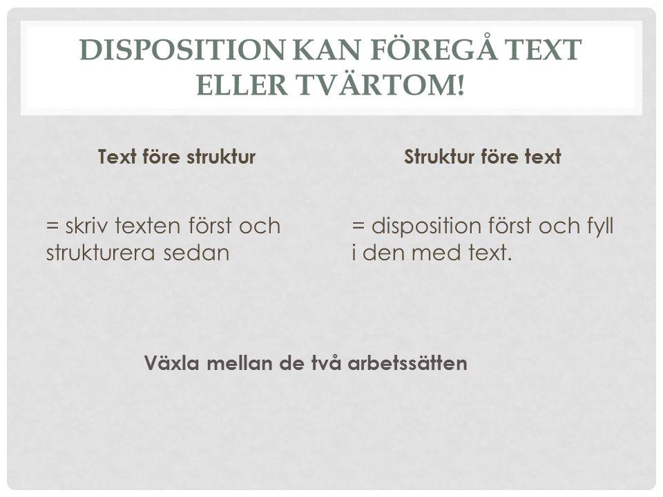 DISPOSITION KAN FÖREGÅ TEXT ELLER TVÄRTOM! Text före struktur = skriv texten först och strukturera sedan Struktur före text = disposition först och fy