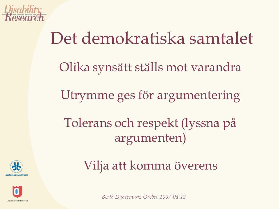 Berth Danermark, Örebro 2007-04-12 Det demokratiska samtalet Olika synsätt ställs mot varandra Utrymme ges för argumentering Tolerans och respekt (lyssna på argumenten) Vilja att komma överens