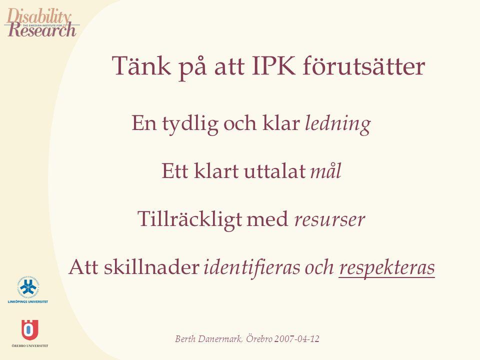 Berth Danermark, Örebro 2007-04-12 Tänk på att IPK förutsätter En tydlig och klar ledning Ett klart uttalat mål Tillräckligt med resurser Att skillnader identifieras och respekteras