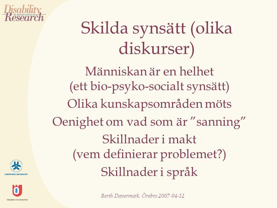 Berth Danermark, Örebro 2007-04-12 Skilda synsätt (olika diskurser) Människan är en helhet (ett bio-psyko-socialt synsätt) Olika kunskapsområden möts Oenighet om vad som är sanning Skillnader i makt (vem definierar problemet?) Skillnader i språk