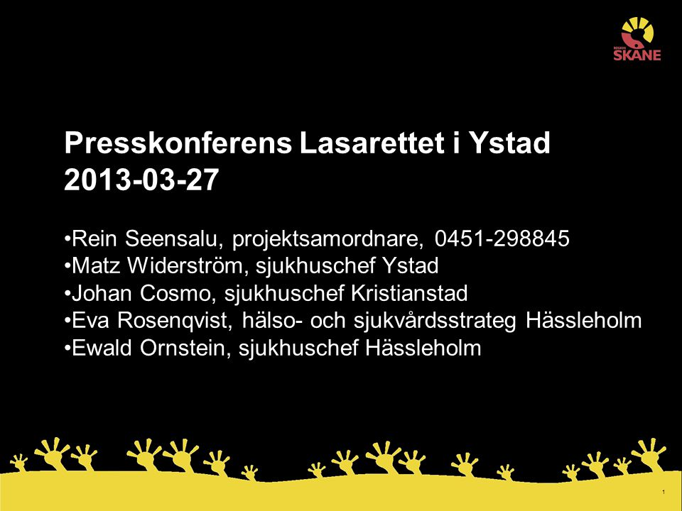 1 Presskonferens Lasarettet i Ystad 2013-03-27 Rein Seensalu, projektsamordnare, 0451-298845 Matz Widerström, sjukhuschef Ystad Johan Cosmo, sjukhusch