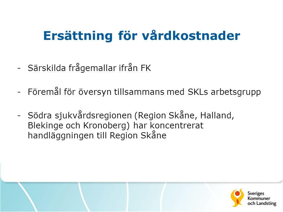 Ersättning för vårdkostnader -Särskilda frågemallar ifrån FK -Föremål för översyn tillsammans med SKLs arbetsgrupp -Södra sjukvårdsregionen (Region Sk