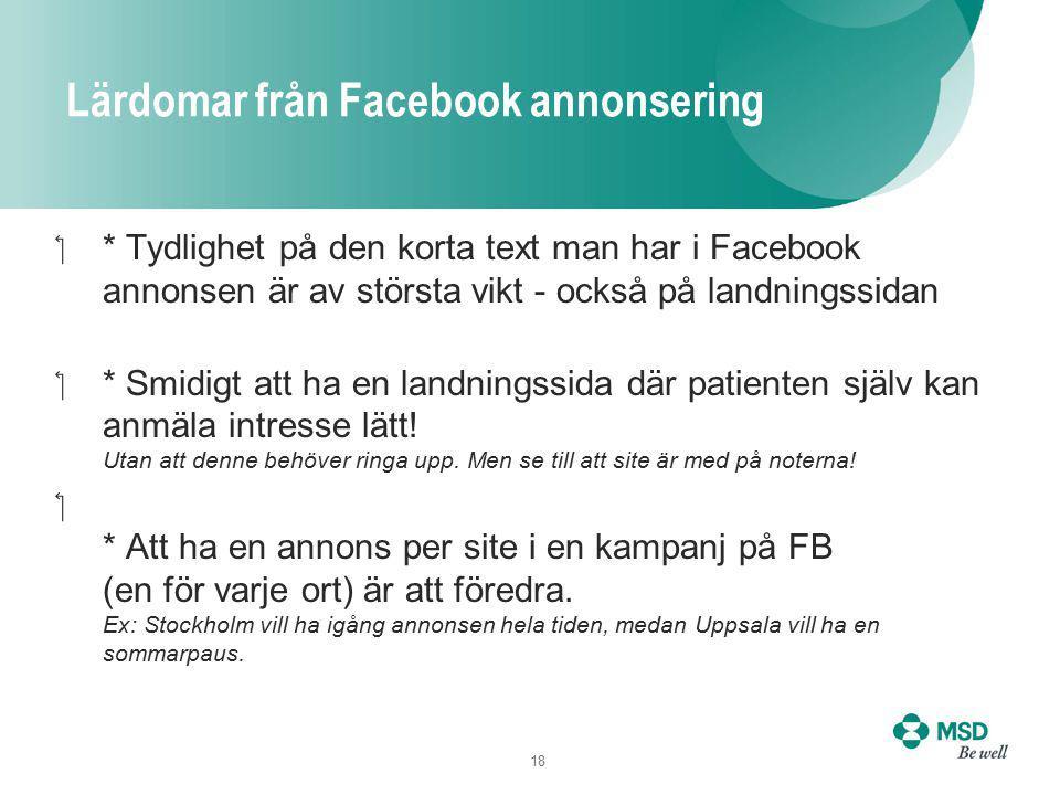18 Lärdomar från Facebook annonsering * Tydlighet på den korta text man har i Facebook annonsen är av största vikt - också på landningssidan * Smidigt att ha en landningssida där patienten själv kan anmäla intresse lätt.