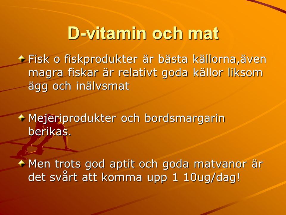 D-vitamin och mat Fisk o fiskprodukter är bästa källorna,även magra fiskar är relativt goda källor liksom ägg och inälvsmat Mejeriprodukter och bordsmargarin berikas.