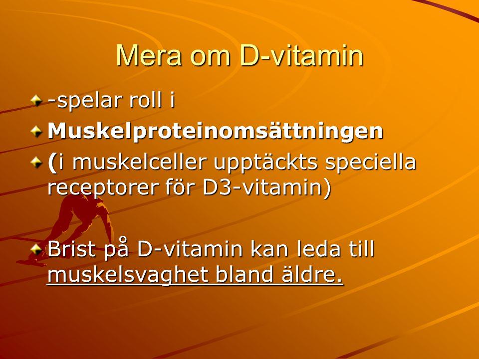 Mera om D-vitamin -spelar roll i Muskelproteinomsättningen (i muskelceller upptäckts speciella receptorer för D3-vitamin)  Brist på D-vitamin kan leda till muskelsvaghet bland äldre.