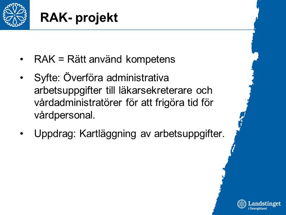 RAK- projekt RAK = Rätt använd kompetens Syfte: Överföra administrativa arbetsuppgifter till läkarsekreterare och vårdadministratörer för att frigöra