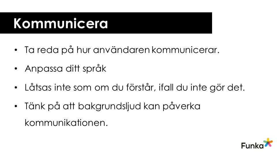 Kommunicera Ta reda på hur användaren kommunicerar. Anpassa ditt språk Låtsas inte som om du förstår, ifall du inte gör det. Tänk på att bakgrundsljud