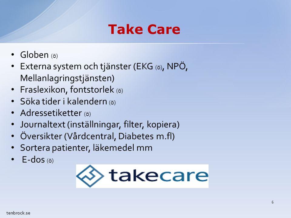 Take Care tenbrock.se Globen (ö) Externa system och tjänster (EKG (ö), NPÖ, Mellanlagringstjänsten) Fraslexikon, fontstorlek (ö) Söka tider i kalendern (ö) Adressetiketter (ö) Journaltext (inställningar, filter, kopiera) Översikter (Vårdcentral, Diabetes m.fl) Sortera patienter, läkemedel mm E-dos (ö) 6