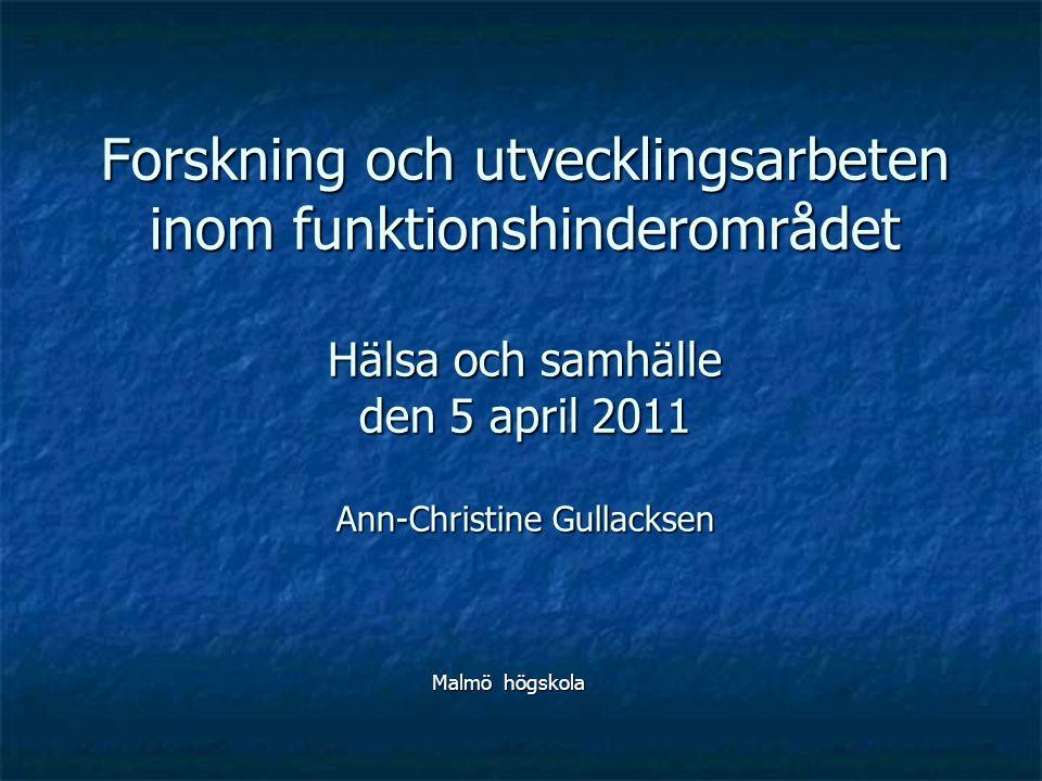 Forskning och utvecklingsarbeten inom funktionshinderområdet Hälsa och samhälle den 5 april 2011 Ann-Christine Gullacksen Malmö högskola