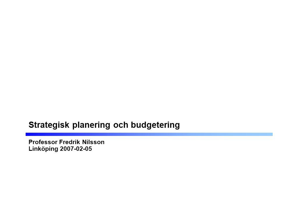 Strategisk planering och budgetering Professor Fredrik Nilsson Linköping 2007-02-05