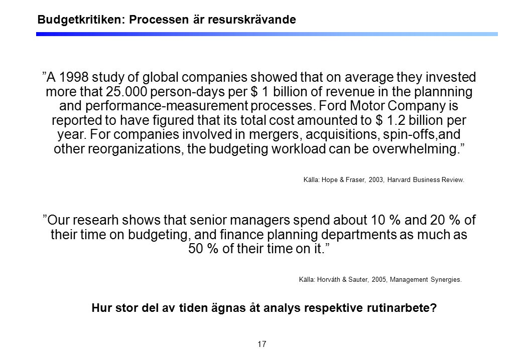 17 Budgetkritiken: Processen är resurskrävande A 1998 study of global companies showed that on average they invested more that 25.000 person-days per $ 1 billion of revenue in the plannning and performance-measurement processes.