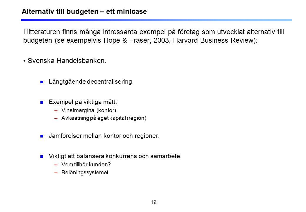 19 Alternativ till budgeten – ett minicase I litteraturen finns många intressanta exempel på företag som utvecklat alternativ till budgeten (se exempelvis Hope & Fraser, 2003, Harvard Business Review): Svenska Handelsbanken.
