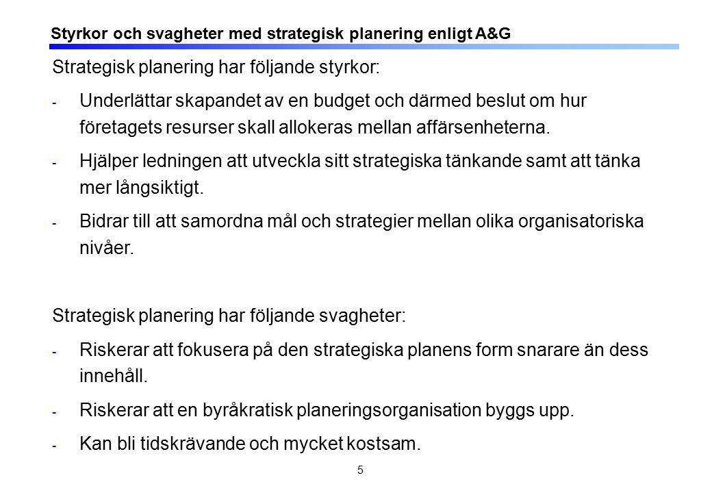 5 Styrkor och svagheter med strategisk planering enligt A&G Strategisk planering har följande styrkor: - Underlättar skapandet av en budget och därmed beslut om hur företagets resurser skall allokeras mellan affärsenheterna.