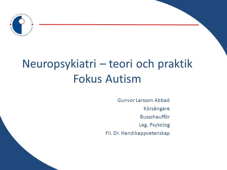 Neuropsykiatri – teori och praktik Fokus Autism Gunvor Larsson Abbad Körsångare Busschaufför Leg. Psykolog Fil. Dr. Handikappvetenskap