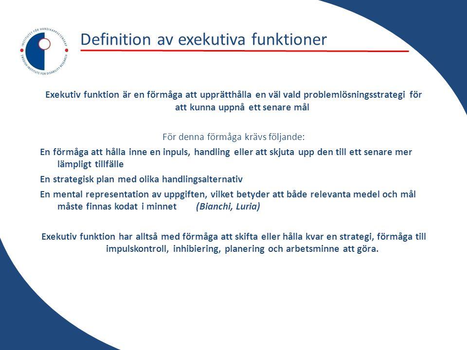 Definition av exekutiva funktioner Exekutiv funktion är en förmåga att upprätthålla en väl vald problemlösningsstrategi för att kunna uppnå ett senare mål För denna förmåga krävs följande: En förmåga att hålla inne en inpuls, handling eller att skjuta upp den till ett senare mer lämpligt tillfälle En strategisk plan med olika handlingsalternativ En mental representation av uppgiften, vilket betyder att både relevanta medel och mål måste finnas kodat i minnet (Bianchi, Luria) Exekutiv funktion har alltså med förmåga att skifta eller hålla kvar en strategi, förmåga till impulskontroll, inhibiering, planering och arbetsminne att göra.