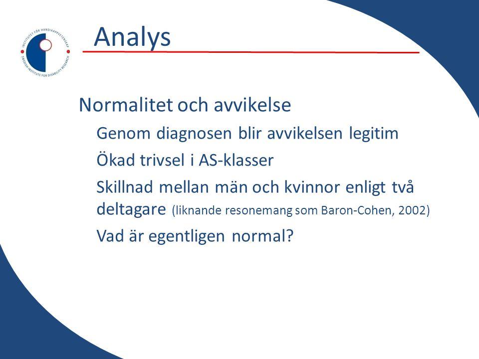 Analys Normalitet och avvikelse Genom diagnosen blir avvikelsen legitim Ökad trivsel i AS-klasser Skillnad mellan män och kvinnor enligt två deltagare (liknande resonemang som Baron-Cohen, 2002) Vad är egentligen normal?