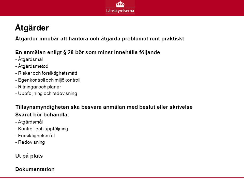Åtgärder Åtgärder innebär att hantera och åtgärda problemet rent praktiskt En anmälan enligt § 28 bör som minst innehålla följande - Åtgärdsmål - Åtgärdsmetod - Risker och försiktighetsmått - Egenkontroll och miljökontroll - Ritningar och planer - Uppföljning och redovisning Tillsynsmyndigheten ska besvara anmälan med beslut eller skrivelse Svaret bör behandla: - Åtgärdsmål - Kontroll och uppföljning - Försiktighetsmått - Redovisning Ut på plats Dokumentation