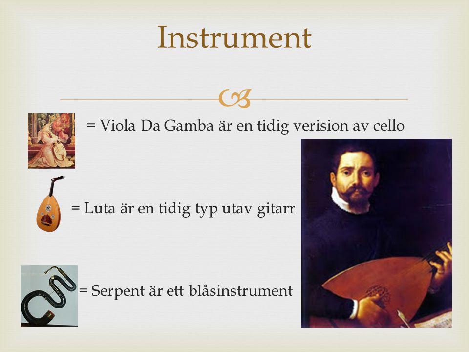  Instrument  = Viola Da Gamba är en tidig verision av cello  = Luta är en tidig typ utav gitarr  = Serpent är ett blåsinstrument