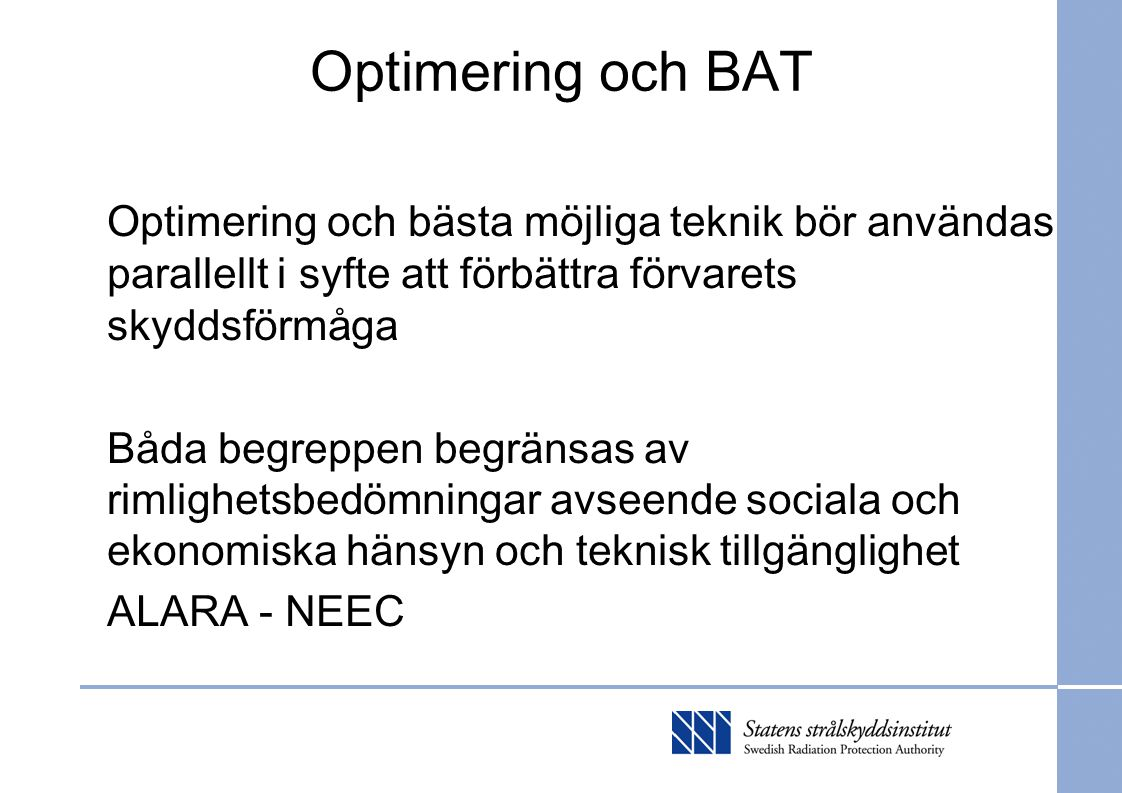 Optimering och BAT Optimering och bästa möjliga teknik bör användas parallellt i syfte att förbättra förvarets skyddsförmåga Båda begreppen begränsas av rimlighetsbedömningar avseende sociala och ekonomiska hänsyn och teknisk tillgänglighet ALARA - NEEC