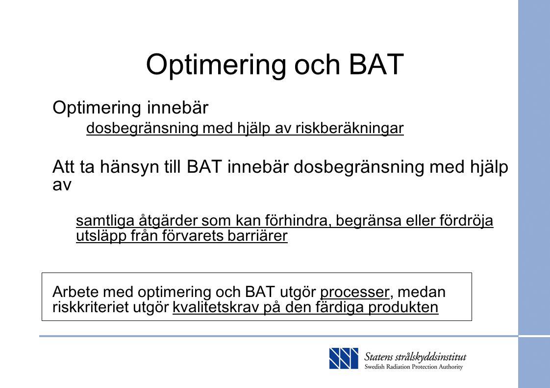 Optimering och BAT Optimering innebär dosbegränsning med hjälp av riskberäkningar Att ta hänsyn till BAT innebär dosbegränsning med hjälp av samtliga åtgärder som kan förhindra, begränsa eller fördröja utsläpp från förvarets barriärer Arbete med optimering och BAT utgör processer, medan riskkriteriet utgör kvalitetskrav på den färdiga produkten