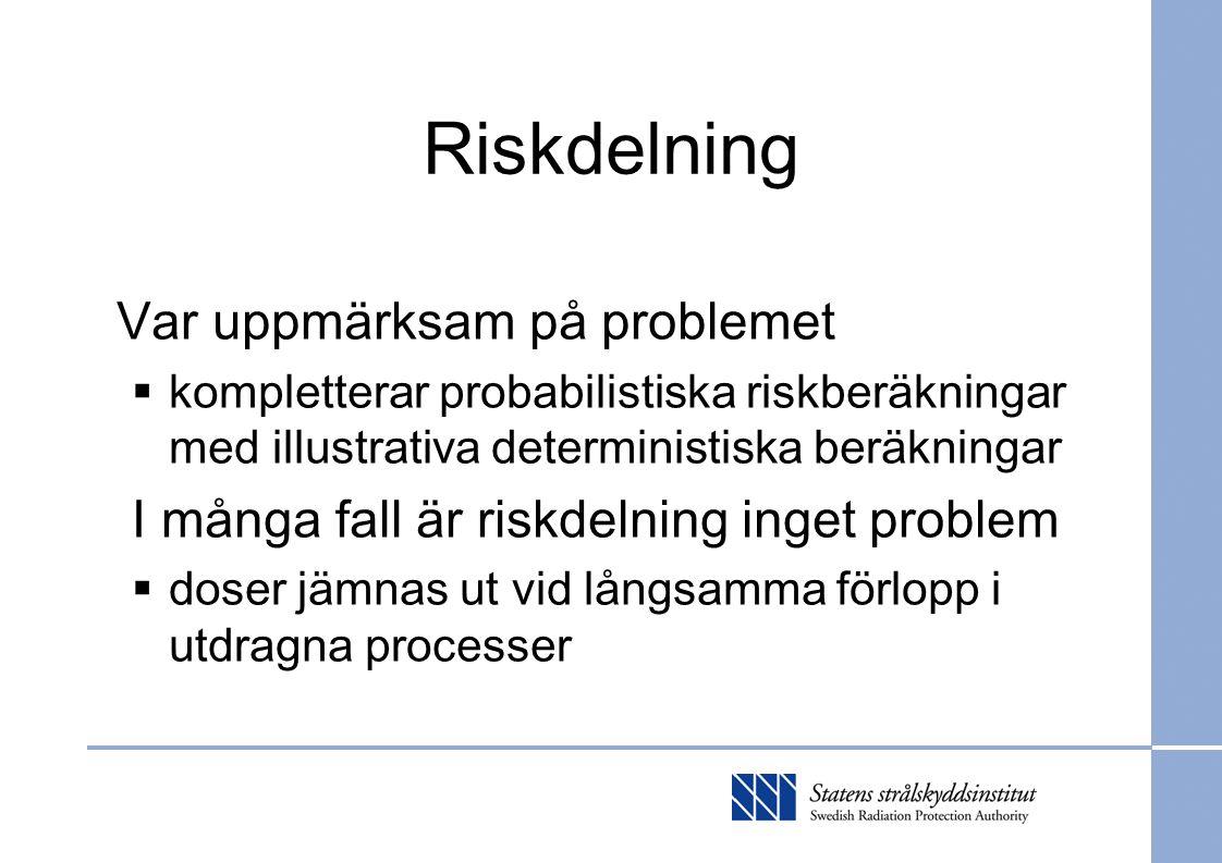Riskdelning Var uppmärksam på problemet  kompletterar probabilistiska riskberäkningar med illustrativa deterministiska beräkningar I många fall är riskdelning inget problem  doser jämnas ut vid långsamma förlopp i utdragna processer