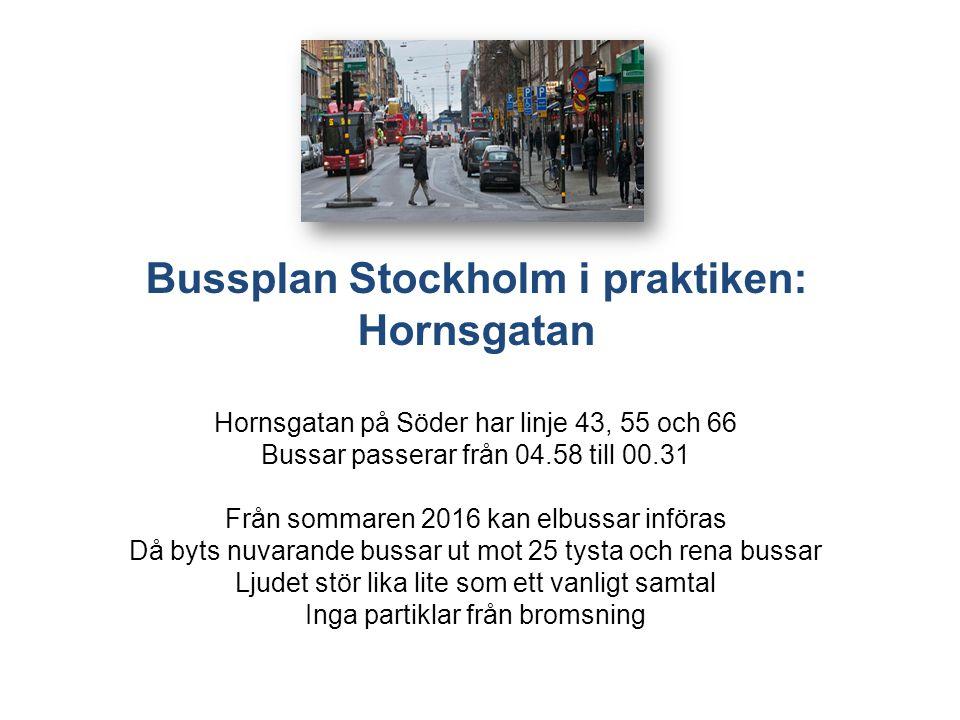 Bussplan Stockholm i praktiken: Hornsgatan Hornsgatan på Söder har linje 43, 55 och 66 Bussar passerar från 04.58 till 00.31 Från sommaren 2016 kan elbussar införas Då byts nuvarande bussar ut mot 25 tysta och rena bussar Ljudet stör lika lite som ett vanligt samtal Inga partiklar från bromsning