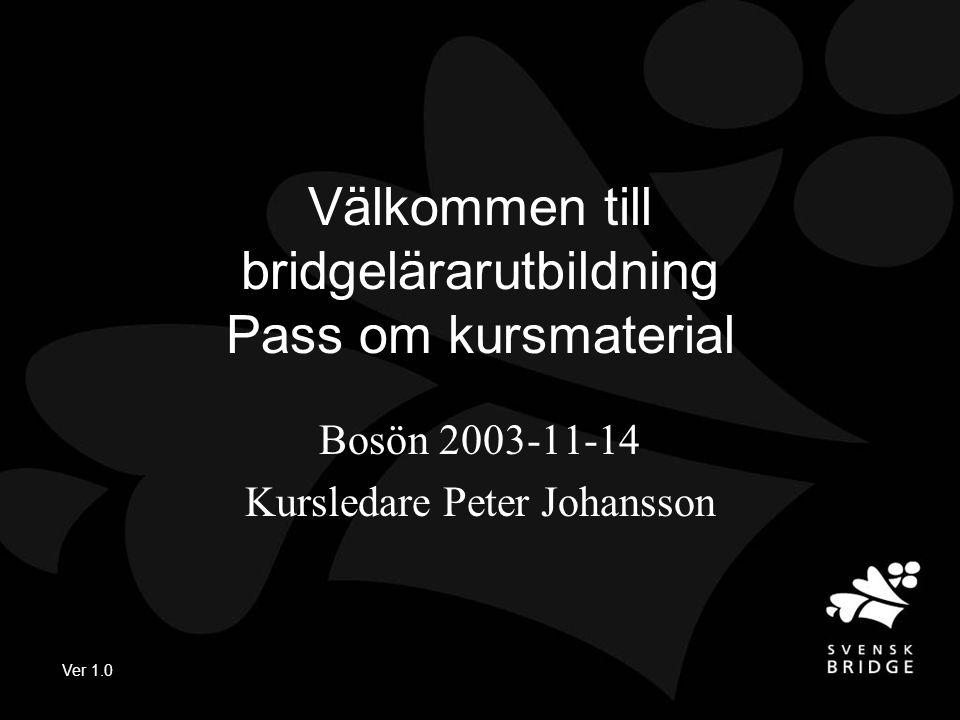 Ver 1.0 Välkommen till bridgelärarutbildning Pass om kursmaterial Bosön 2003-11-14 Kursledare Peter Johansson