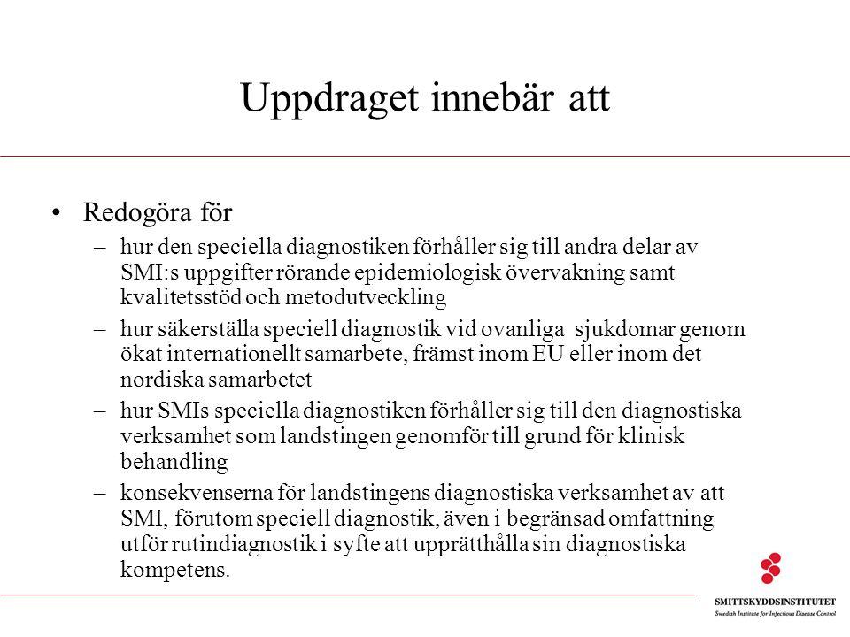 Uppdraget innebär att Redogöra för –hur den speciella diagnostiken förhåller sig till andra delar av SMI:s uppgifter rörande epidemiologisk övervakning samt kvalitetsstöd och metodutveckling –hur säkerställa speciell diagnostik vid ovanliga sjukdomar genom ökat internationellt samarbete, främst inom EU eller inom det nordiska samarbetet –hur SMIs speciella diagnostiken förhåller sig till den diagnostiska verksamhet som landstingen genomför till grund för klinisk behandling –konsekvenserna för landstingens diagnostiska verksamhet av att SMI, förutom speciell diagnostik, även i begränsad omfattning utför rutindiagnostik i syfte att upprätthålla sin diagnostiska kompetens.