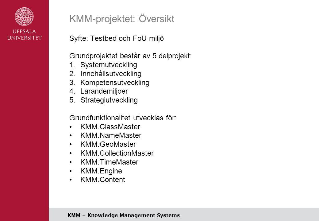 KMM – Knowledge Management Systems KMM-projektet: Översikt Syfte: Testbed och FoU-miljö Grundprojektet består av 5 delprojekt: 1.Systemutveckling 2.Innehållsutveckling 3.Kompetensutveckling 4.Lärandemiljöer 5.Strategiutveckling Grundfunktionalitet utvecklas för: KMM.ClassMaster KMM.NameMaster KMM.GeoMaster KMM.CollectionMaster KMM.TimeMaster KMM.Engine KMM.Content