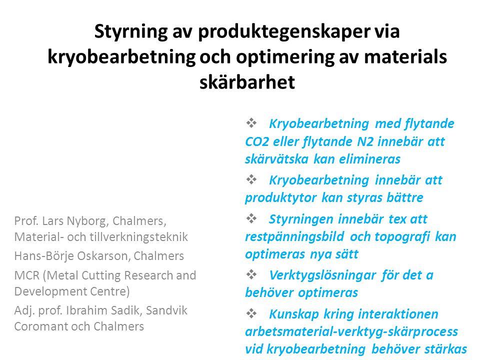 Styrning av produktegenskaper via kryobearbetning och optimering av materials skärbarhet  Kryobearbetning med flytande CO2 eller flytande N2 innebär att skärvätska kan elimineras  Kryobearbetning innebär att produktytor kan styras bättre  Styrningen innebär tex att restpänningsbild och topografi kan optimeras nya sätt  Verktygslösningar för det a behöver optimeras  Kunskap kring interaktionen arbetsmaterial-verktyg-skärprocess vid kryobearbetning behöver stärkas Prof.