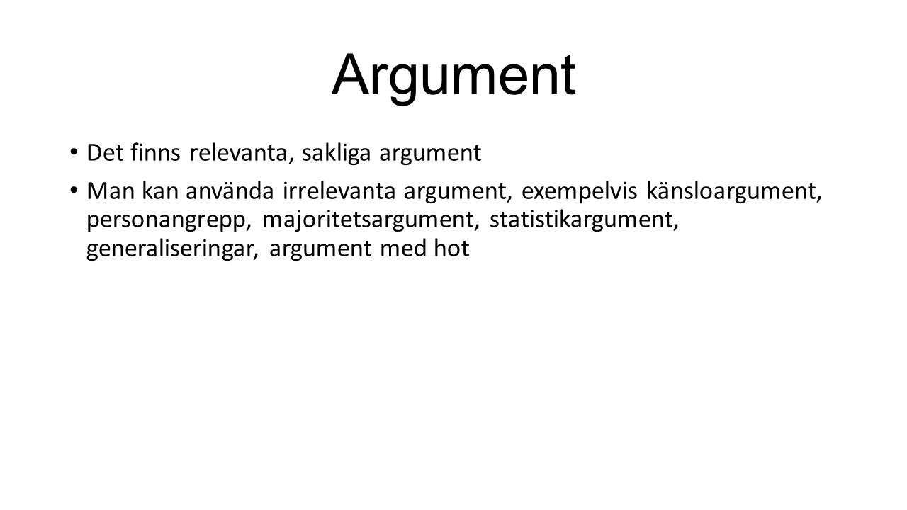 Argument Det finns relevanta, sakliga argument Man kan använda irrelevanta argument, exempelvis känsloargument, personangrepp, majoritetsargument, statistikargument, generaliseringar, argument med hot