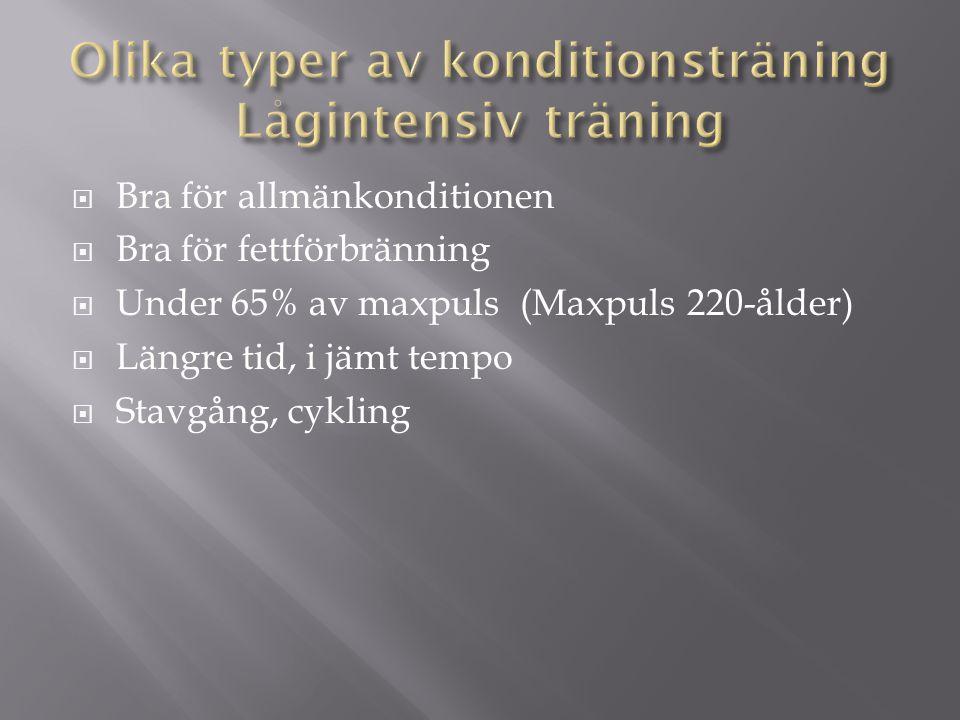  Bra för allmänkonditionen  Bra för fettförbränning  Under 65% av maxpuls (Maxpuls 220-ålder)  Längre tid, i jämt tempo  Stavgång, cykling