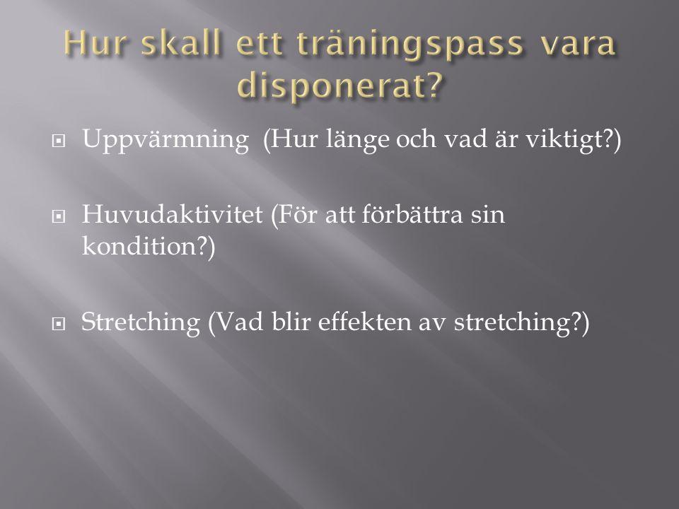  Uppvärmning (Hur länge och vad är viktigt?)  Huvudaktivitet (För att förbättra sin kondition?)  Stretching (Vad blir effekten av stretching?)