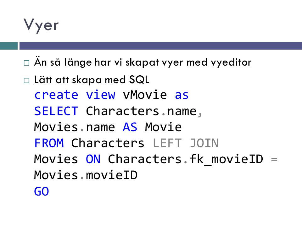 Vyer  Än så länge har vi skapat vyer med vyeditor  Lätt att skapa med SQL create view vMovie as SELECT Characters.name, Movies.name AS Movie FROM Characters LEFT JOIN Movies ON Characters.fk_movieID = Movies.movieID GO