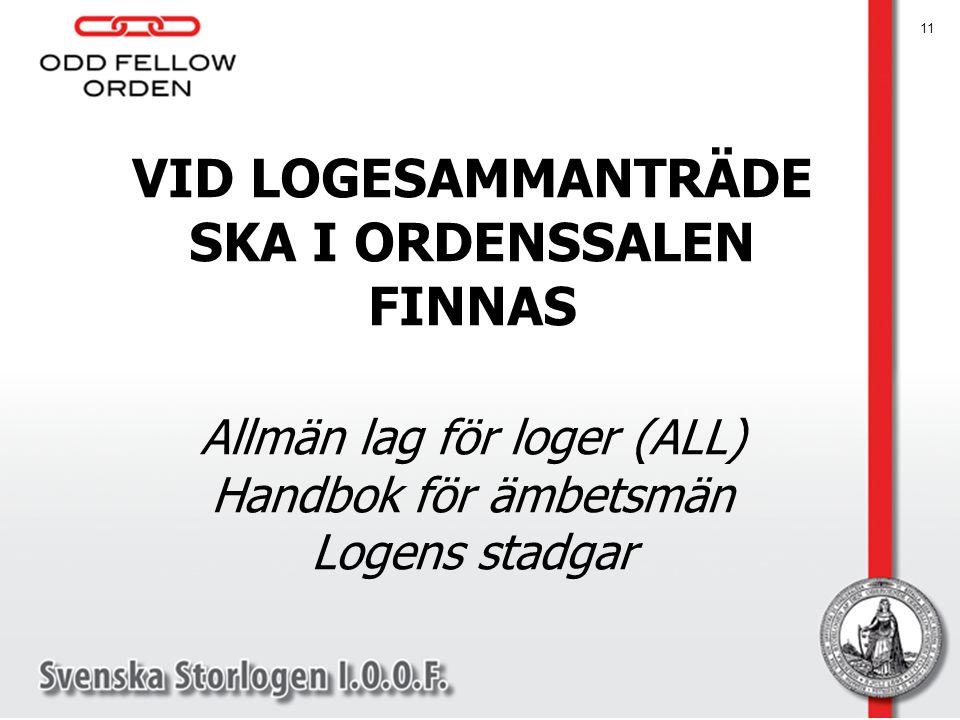 VID LOGESAMMANTRÄDE SKA I ORDENSSALEN FINNAS Allmän lag för loger (ALL) Handbok för ämbetsmän Logens stadgar 11
